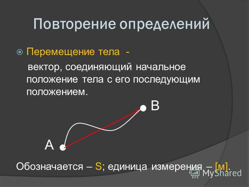 Повторение определений Перемещение тела - вектор, соединяющий начальное положение тела с его последующим положением. Обозначается – S; единица измерения – [м]. B A