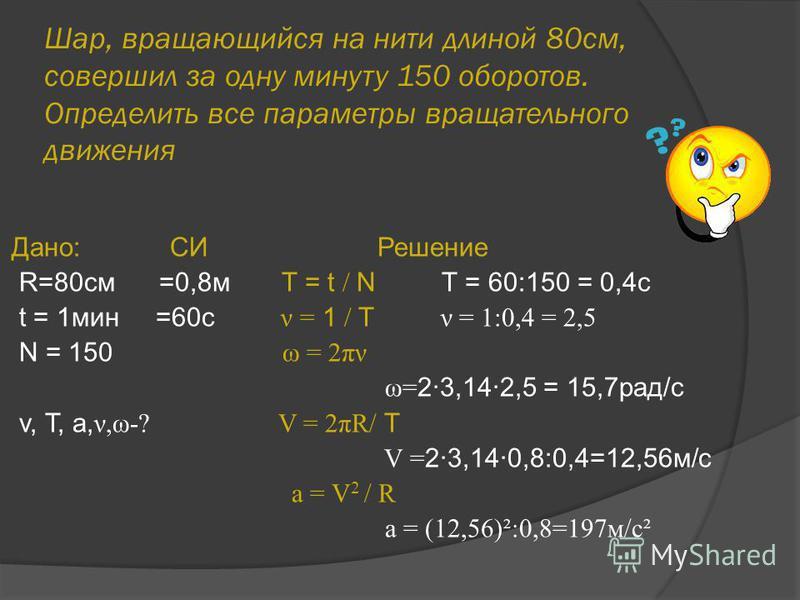 Шар, вращающийся на нити длиной 80 см, совершил за одну минуту 150 оборотов. Определить все параметры вращательного движения Дано: СИ Решение R=80cм =0,8 м T = t / N T = 60:150 = 0,4c t = 1 мин =60 с ν = 1 / T ν = 1:0,4 = 2,5 N = 150 ω = 2πν ω= 2·3,1