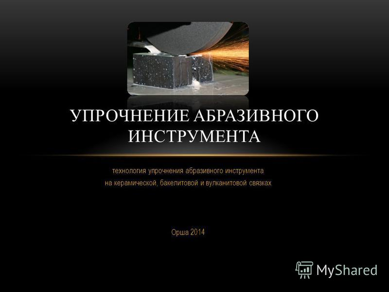 технология упрочнения абразивного инструмента на керамической, бакелитовой и вулканитовой связках Орша 2014 УПРОЧНЕНИЕ АБРАЗИВНОГО ИНСТРУМЕНТА