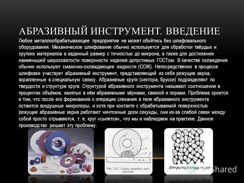 АБРАЗИВНЫЙ ИНСТРУМЕНТ. ВВЕДЕНИЕ Любое металлообрабатывающее предприятие не может обойтись без шлифовального оборудования. Механическое шлифование обычно используется для обработки твёрдых и хрупких материалов в заданный размер с точностью до микрона,
