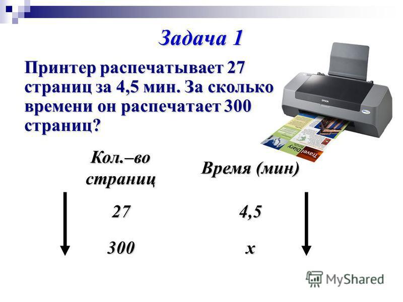 Задача 1 Принтер распечатывает 27 страниц за 4,5 мин. За сколько времени он распечатает 300 страниц? Кол.–во страниц Время (мин) 274,5 300 х
