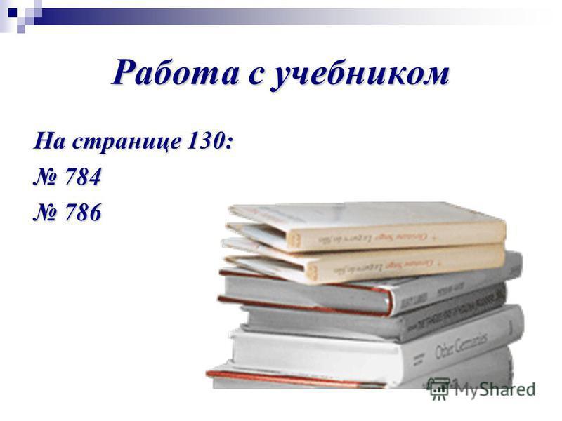 Работа с учебником На странице 130: 784 784 786 786