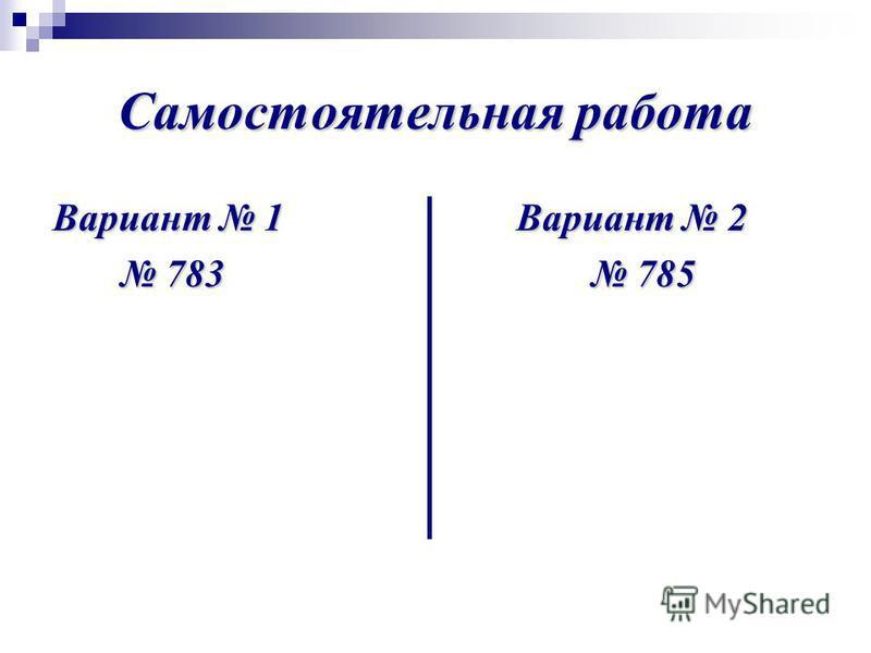 Самостоятельная работа Вариант 1 Вариант 2 783 785 783 785