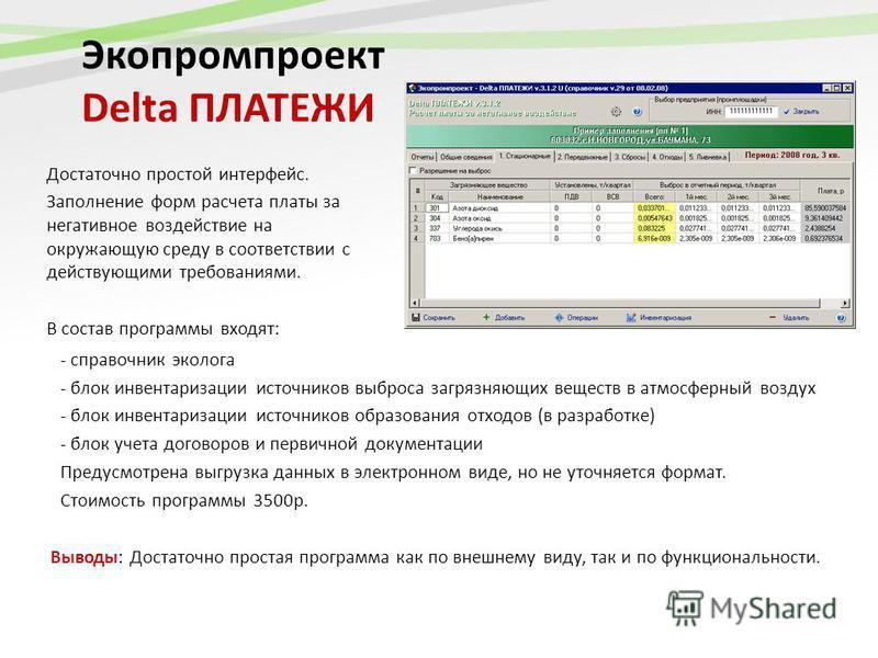 Экопромпроект Delta ПЛАТЕЖИ Достаточно простой интерфейс. Заполнение форм расчета платы за негативное воздействие на окружающую среду в соответствии с действующими требованиями. В состав программы входят: Выводы: Достаточно простая программа как по в