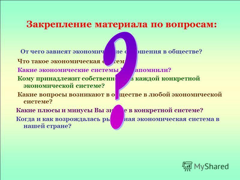 Закрепление материала по вопросам: От чего зависят экономические отношения в обществе? Что такое экономическая система? Какие экономические системы Вы запомнили? Кому принадлежит собственность в каждой конкретной экономической системе? Какие вопросы