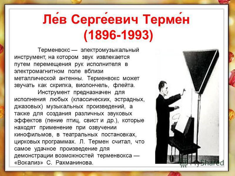Ле́в Серге́евич Терме́н (1896-1993) Терменвокс электромузыкальный инструмент, на котором звук извлекается путем перемещения рук исполнителя в электромагнитном поле вблизи металлической антенны. Терменвокс может звучать как скрипка, виолончель, флейта
