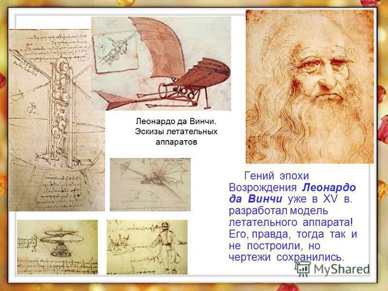 Гений эпохи Возрождения Леонардо да Винчи уже в XV в. разработал модель летательного аппарата! Его, правда, тогда так и не построили, но чертежи сохранились. Леонардо да Винчи. Эскизы летательных аппаратов