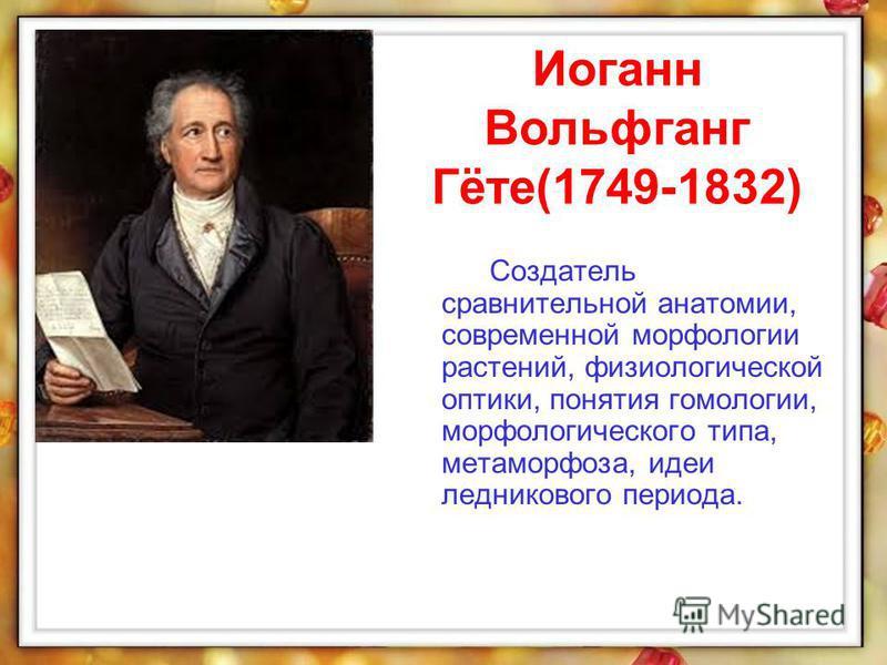 Создатель сравнительной анатомии, современной морфологии растений, физиологической оптики, понятия гомологии, морфологического типа, метаморфоза, идеи ледникового периода. Иоганн Вольфганг Гёте(1749-1832)