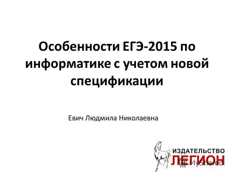 Особенности ЕГЭ-2015 по информатике с учетом новой спецификации Евич Людмила Николаевна