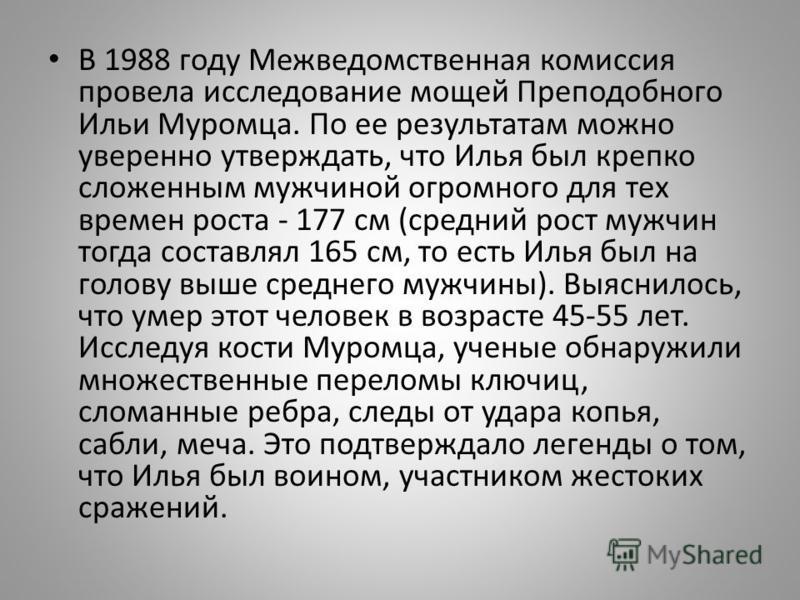 В 1988 году Межведомственная комиссия провела исследование мощей Преподобного Ильи Муромца. По ее результатам можно уверенно утверждать, что Илья был крепко сложенным мужчиной огромного для тех времен роста - 177 см (средний рост мужчин тогда составл