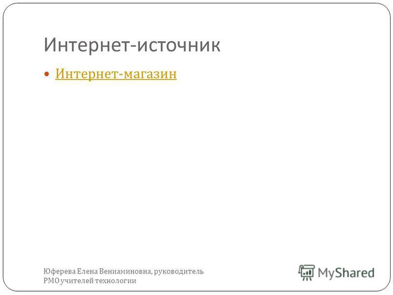 Интернет - источник Интернет - магазин Интернет - магазин Юферева Елена Вениаминовна, руководитель РМО учителей технологии
