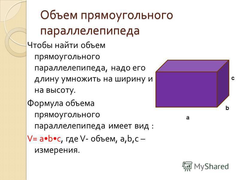 Объем прямоугольного параллелепипеда Чтобы найти объем прямоугольного параллелепипеда, надо его длину умножить на ширину и на высоту. Формула объема прямоугольного параллелепипеда имеет вид : V = a b c, где V - объем, a, b, c – измерения. c b a