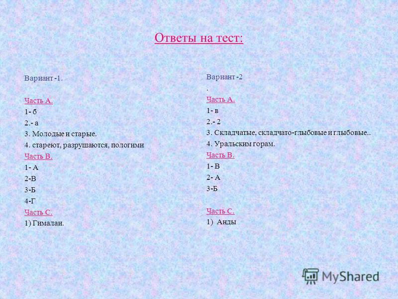 Ответы на тест: Вариант -1. Часть А. 1- б 2.- а 3. Молодые и старые. 4. стареют, разрушаются, пологими Часть В. 1- А 2-В 3-Б 4-Г Часть С. 1) Гималаи. Вариант -2. Часть А. 1- в 2.- 2 3. Складчатые, складчато-глыбовые и глыбовые.. 4. Уральским горам. Ч