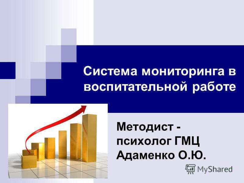 Система мониторинга в воспитательной работе Методист - психолог ГМЦ Адаменко О.Ю.