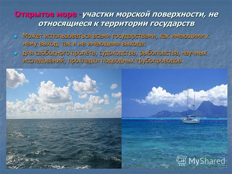Открытое море -участки морской поверхности, не относящиеся к территории государств Может использоваться всеми государствами, как имеющими к нему выход, так и не имеющими выхода: Может использоваться всеми государствами, как имеющими к нему выход, так