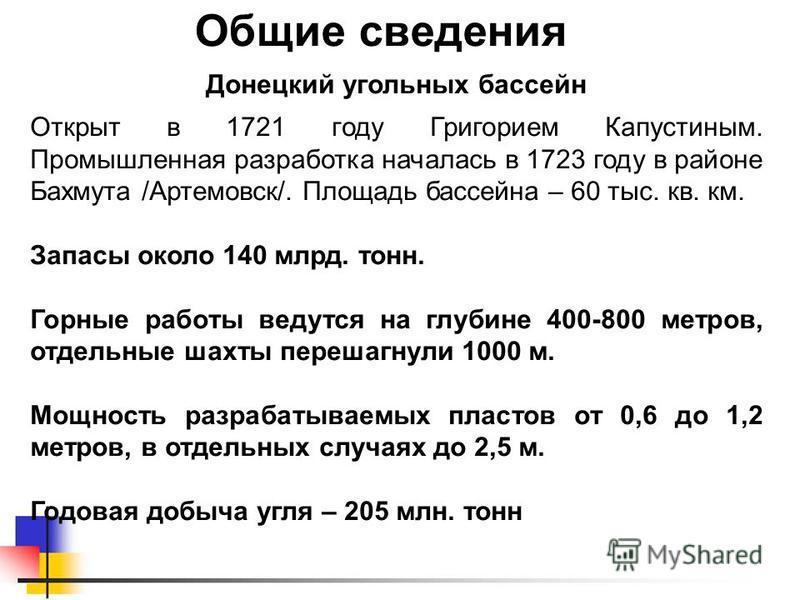 Общие сведения Донецкий угольных бассейн Открыт в 1721 году Григорием Капустиным. Промышленная разработка началась в 1723 году в районе Бахмута /Артемовск/. Площадь бассейна – 60 тыс. кв. км. Запасы около 140 млрд. тонн. Горные работы ведутся на глуб