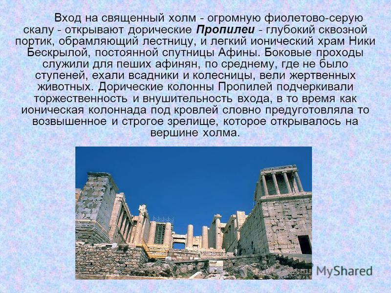 Вход на священный холм - огромную фиолетово-серую скaлу - открывают дорические Пропuлеu - глубокий сквозной портик, обрамляющий лестницу, и легкий ионический храм Ники Бескрылой, постоянной спутницы Афины. Боковые проходы служили для пеших афинян, по