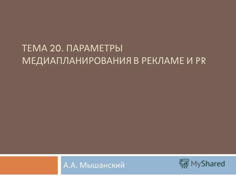 ТЕМА 20. ПАРАМЕТРЫ МЕДИАПЛАНИРОВАНИЯ В РЕКЛАМЕ И PR А. А. Мышанский