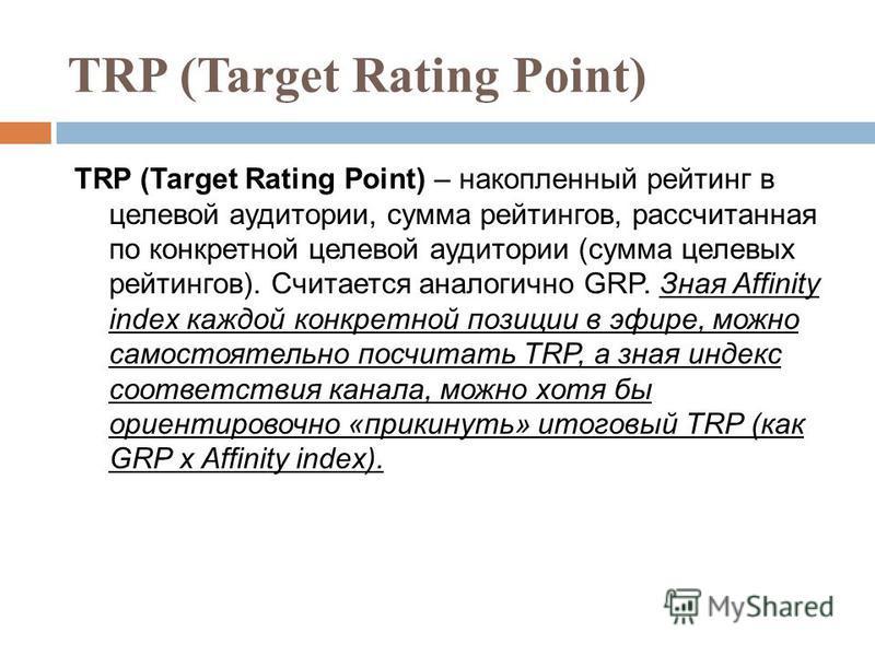 TRP (Target Rating Point) – накопленный рейтинг в целевой аудитории, сумма рейтингов, рассчитанная по конкретной целевой аудитории (сумма целевых рейтингов). Считается аналогично GRP. Зная Affinity index каждой конкретной позиции в эфире, можно самос