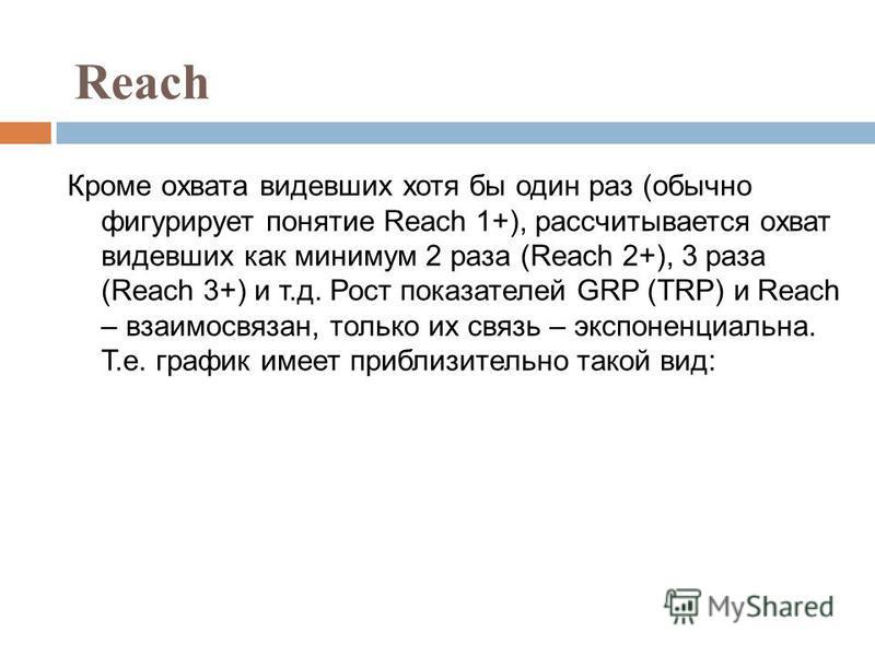 Reach Кроме охвата видевших хотя бы один раз (обычно фигурирует понятие Reach 1+), рассчитывается охват видевших как минимум 2 раза (Reach 2+), 3 раза (Reach 3+) и т.д. Рост показателей GRP (TRP) и Reach – взаимосвязан, только их связь – экспоненциал