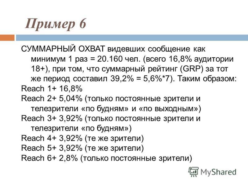 СУММАРНЫЙ ОХВАТ видевших сообщение как минимум 1 раз = 20.160 чел. (всего 16,8% аудитории 18+), при том, что суммарный рейтинг (GRP) за тот же период составил 39,2% = 5,6%*7). Таким образом: Reach 1+ 16,8% Reach 2+ 5,04% (только постоянные зрители и