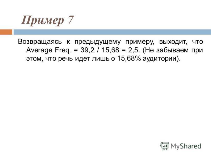 Возвращаясь к предыдущему примеру, выходит, что Average Freq. = 39,2 / 15,68 = 2,5. (Не забываем при этом, что речь идет лишь о 15,68% аудитории). Пример 7