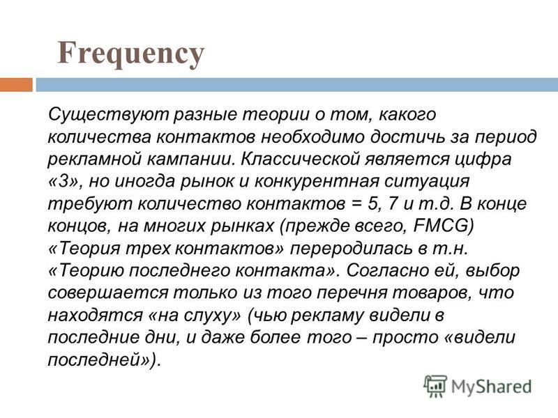 Frequency Существуют разные теории о том, какого количества контактов необходимо достичь за период рекламной кампании. Классической является цифра «3», но иногда рынок и конкурентная ситуация требуют количество контактов = 5, 7 и т.д. В конце концов,
