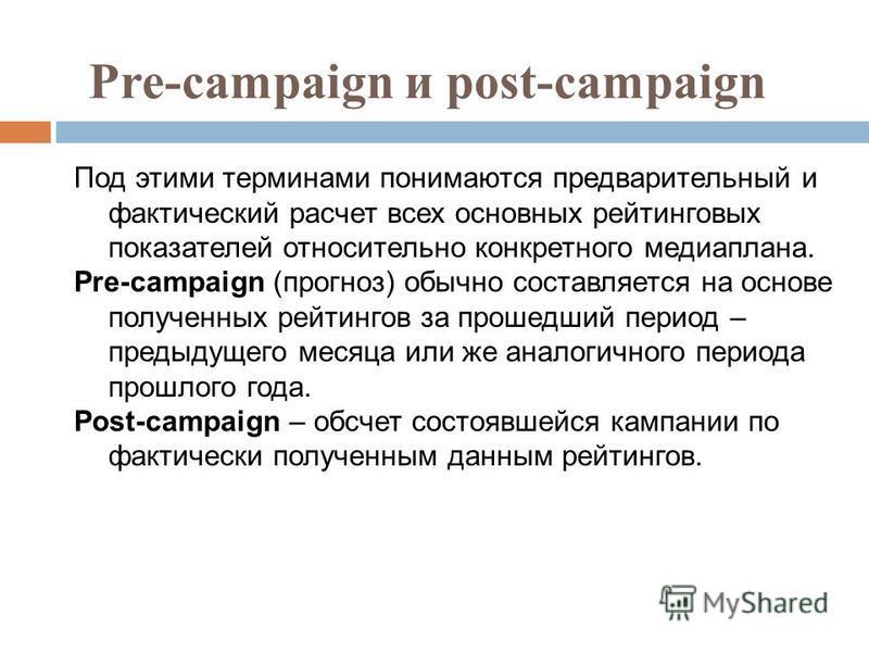 Pre-campaign и post-campaign Под этими терминами понимаются предварительный и фактический расчет всех основных рейтинговых показателей относительно конкретного медиаплана. Pre-campaign (прогноз) обычно составляется на основе полученных рейтингов за п