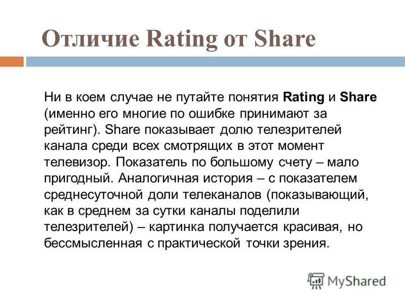 Отличие Rating от Share Ни в коем случае не путайте понятия Rating и Share (именно его многие по ошибке принимают за рейтинг). Share показывает долю телезрителей канала среди всех смотрящих в этот момент телевизор. Показатель по большому счету – мало