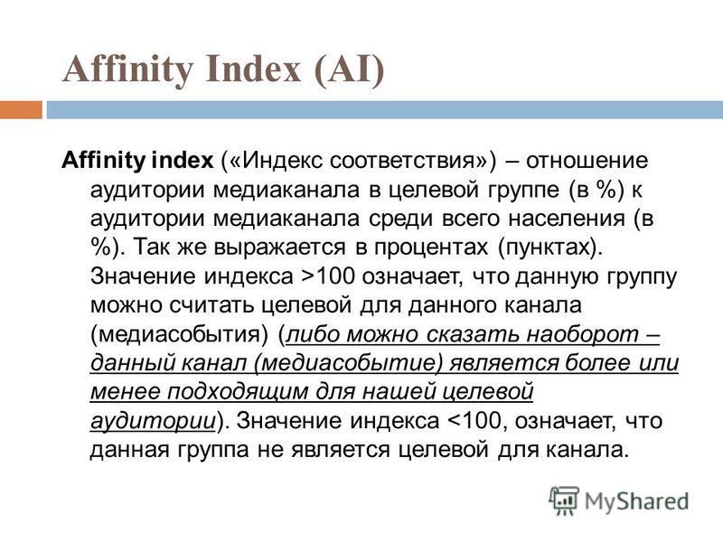 Affinity Index (AI) Affinity index («Индекс соответствия») – отношение аудитории медиаканала в целевой группе (в %) к аудитории медиаканала среди всего населения (в %). Так же выражается в процентах (пунктах). Значение индекса >100 означает, что данн
