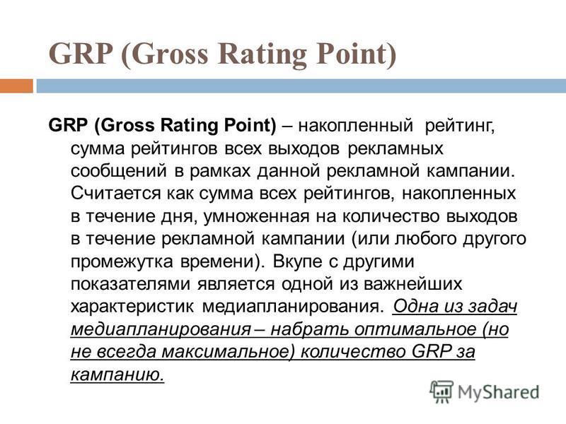 GRP (Gross Rating Point) GRP (Gross Rating Point) – накопленный рейтинг, сумма рейтингов всех выходов рекламных сообщений в рамках данной рекламной кампании. Считается как сумма всех рейтингов, накопленных в течение дня, умноженная на количество выхо