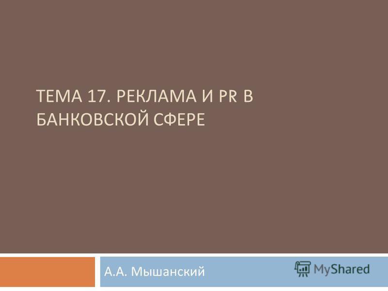 ТЕМА 17. РЕКЛАМА И PR В БАНКОВСКОЙ СФЕРЕ А. А. Мышанский