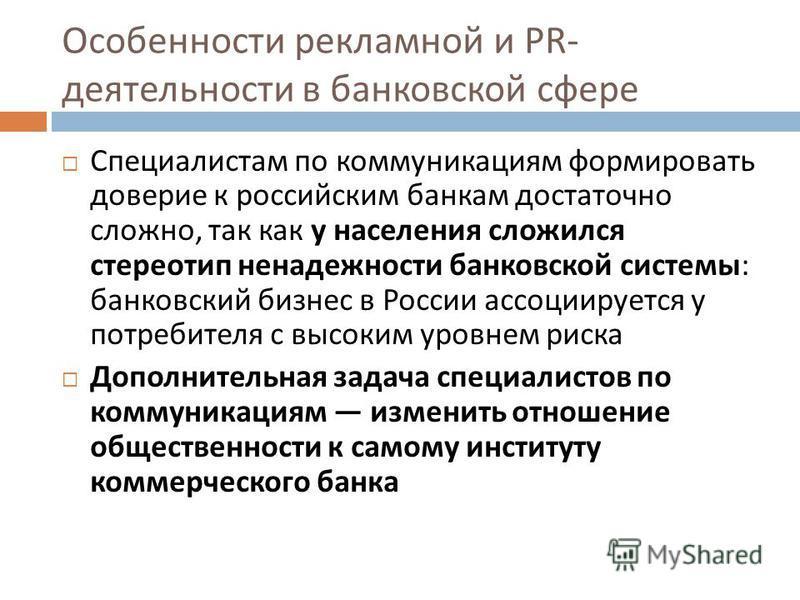 Особенности рекламной и PR- деятельности в банковской сфере Специалистам по коммуникациям формировать доверие к российским банкам достаточно сложно, так как у населения сложился стереотип ненадежности банковской системы : банковский бизнес в России а
