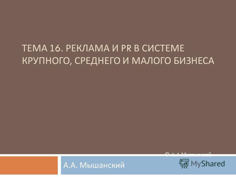 © А.А.Мышанский ТЕМА 16. РЕКЛАМА И PR В СИСТЕМЕ КРУПНОГО, СРЕДНЕГО И МАЛОГО БИЗНЕСА А. А. Мышанский