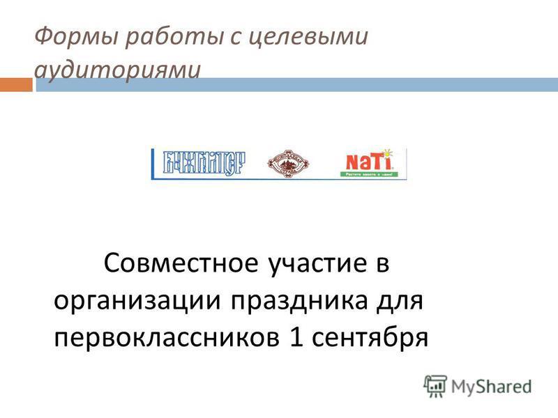 Формы работы с целевыми аудиториями Совместное участие в организации праздника для первоклассников 1 сентября