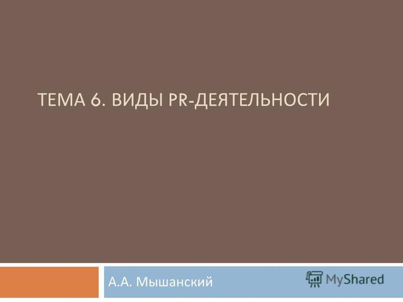 лекция III ТЕМА 6. ВИДЫ PR- ДЕЯТЕЛЬНОСТИ А. А. Мышанский