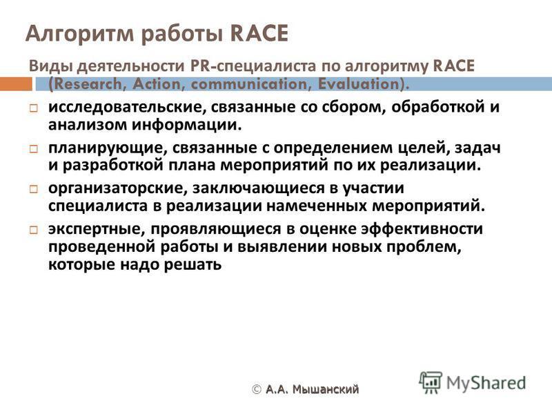 Алгоритм работы RACE А. А. Мышанский © А. А. Мышанский Виды деятельности PR- специалиста по алгоритму RACE (Research, Action, communication, Evaluation). исследовательские, связанные со сбором, обработкой и анализом информации. планирующие, связанные