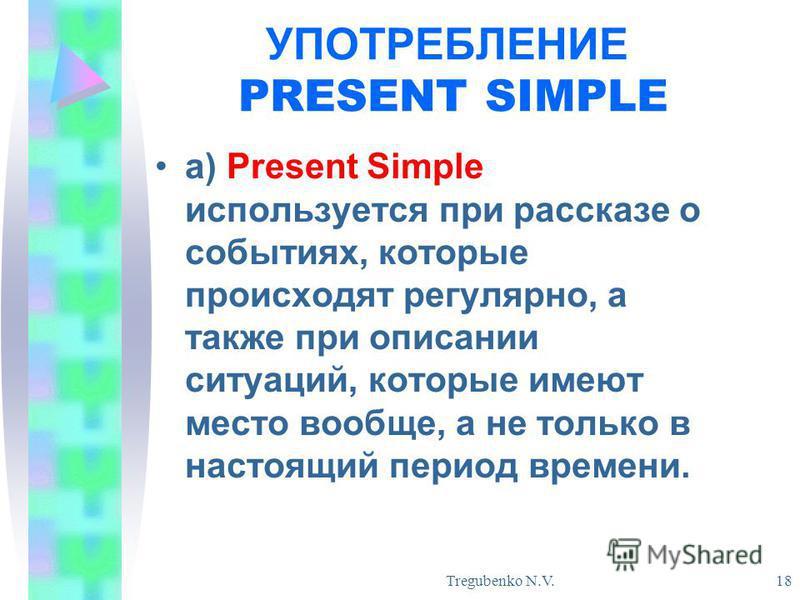 Tregubenko N.V. 18 УПОТРЕБЛЕНИЕ PRESENT SIMPLE а) Present Simple используется при рассказе о событиях, которые происходят регулярно, а также при описании ситуаций, которые имеют место вообще, а не только в настоящий период времени.