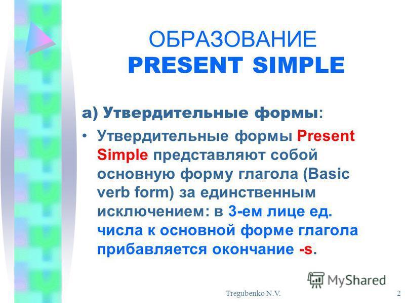 Tregubenko N.V. 2 ОБРАЗОВАНИЕ PRESENT SIMPLE а) Утвердительные формы : Утвердительные формы Present Simple представляют собой основную форму глагола (Basic verb form) за единственным исключением: в 3-ем лице ед. числа к основной форме глагола прибавл