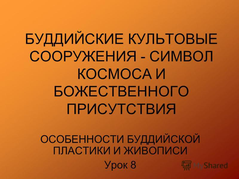 БУДДИЙСКИЕ КУЛЬТОВЫЕ СООРУЖЕНИЯ - СИМВОЛ КОСМОСА И БОЖЕСТВЕННОГО ПРИСУТСТВИЯ ОСОБЕННОСТИ БУДДИЙСКОЙ ПЛАСТИКИ И ЖИВОПИСИ Урок 8