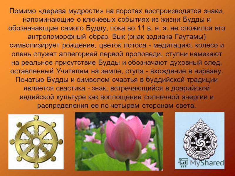 Помимо «дерева мудрости» на воротах воспроизводятся знаки, напоминающие о ключевых событиях из жизни Будды и обозначающие caмoгo Будду, пока во 11 в. н. э. не сложился eгo антропоморфный образ. Бык (знак зодиака Гayтaмы) символизирует рождение, цвето