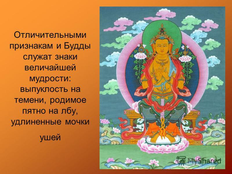 Отличительными признакам и Будды служат знаки величайшей мудрости: выпуклость на темени, родимое пятно на лбу, удлиненные мочки ушей