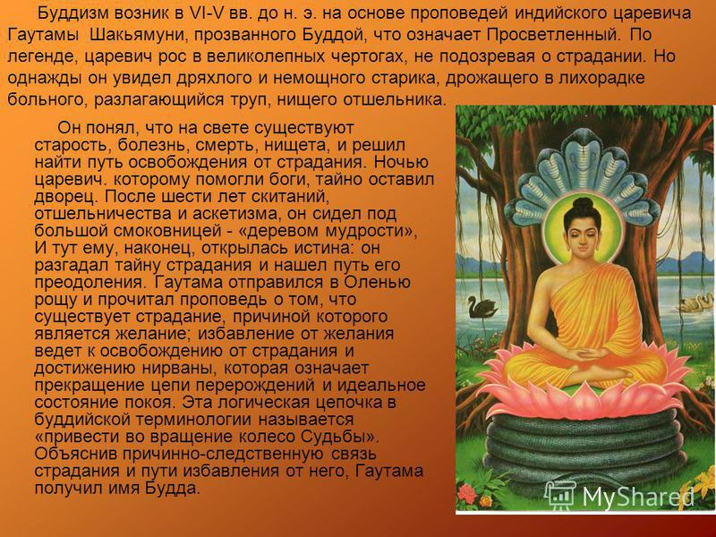 Буддизм возник в VI-V вв. до н. э. на основе проповедей индийского царевича Гayтaмы Шакьямуни, прозванного Буддой, что означает Просветленный. По легенде, царевич рос в великолепных чертогах, не подозревая о страдании. Но однажды он увидел дряхлого и