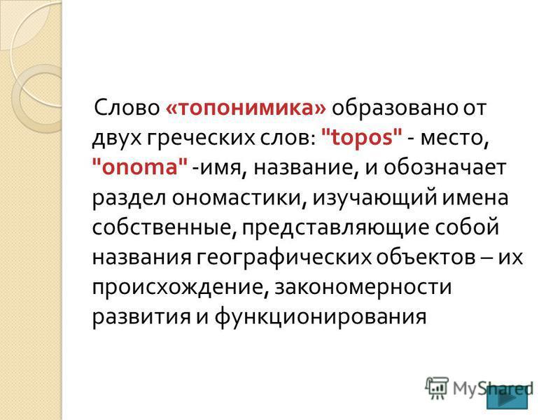 Слово « топонимика » образовано от двух греческих слов :