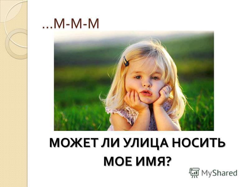 …М-М-М…М-М-М…М-М-М…М-М-М МОЖЕТ ЛИ УЛИЦА НОСИТЬ МОЕ ИМЯ ?