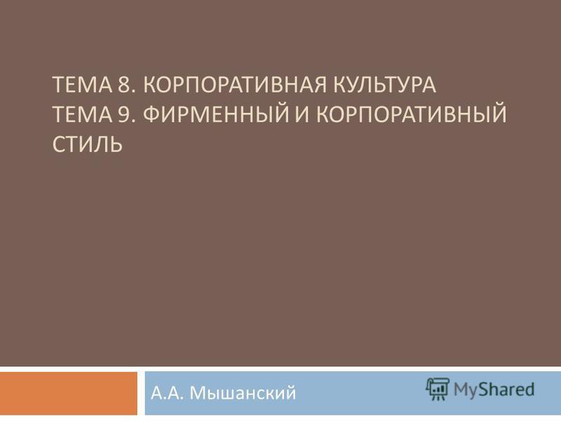 ТЕМА 8. КОРПОРАТИВНАЯ КУЛЬТУРА ТЕМА 9. ФИРМЕННЫЙ И КОРПОРАТИВНЫЙ СТИЛЬ А. А. Мышанский