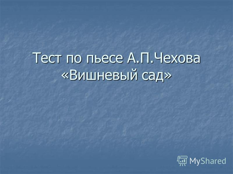 Тест по пьесе А.П.Чехова «Вишневый сад»