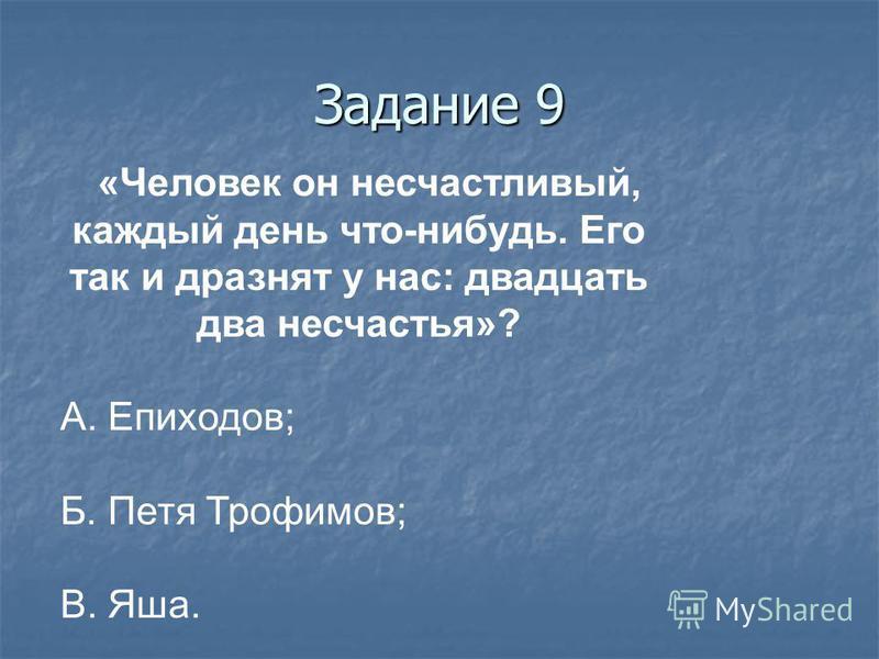 Задание 9 «Человек он несчастливый, каждый день что-нибудь. Его так и дразнят у нас: двадцать два несчастья»? А. Епиходов; Б. Петя Трофимов; В. Яша.