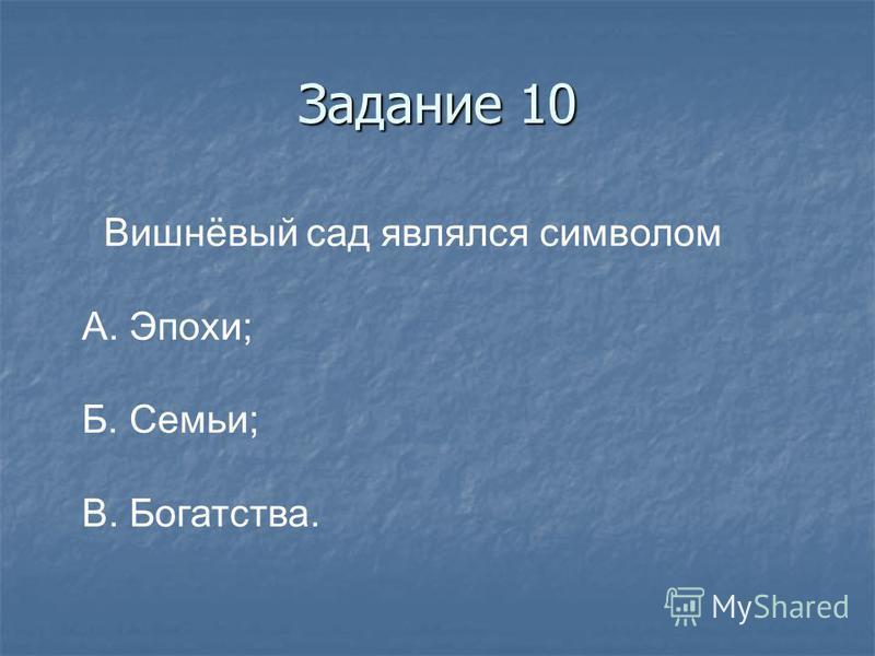 Задание 10 Вишнёвый сад являлся символом А. Эпохи; Б. Семьи; В. Богатства.