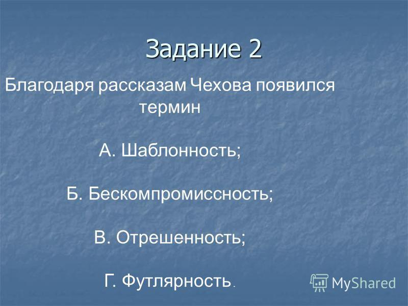 Задание 2 Благодаря рассказам Чехова появился термин А. Шаблонность; Б. Бескомпромиссность; В. Отрешенность; Г. Футлярность.